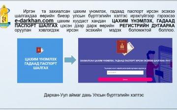 Иргэн та e-darkhan.com цахим хуудаст хандаж захиалсан цахим үнэмлэх, гадаад паспорт ирсэн эсэхээ  шалгаарай.